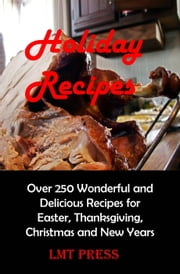 Holiday Recipes: Over 250 Wonderful and Delicious Recipes for Easter, Thanksgiving, Christmas and New Year ebook by Lee Tang