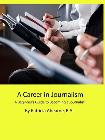 A Career in Journalism: A Beginner's Guide to Becoming a Journalist ebook by Patricia Ahearne, B.A.