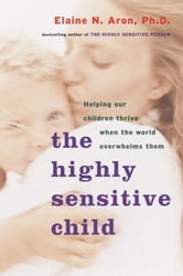 The Highly Sensitive Child - Helping Our Children Thrive When the World Overwhelms Them ebook by Elaine N. Aron, Ph.D.