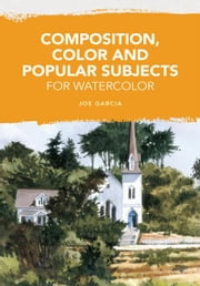 Composition, Color and Popular Subjects for Watercolor ebook by Joe Garcia