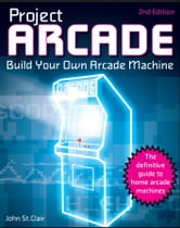 Project Arcade - Build Your Own Arcade Machine ebook by John St. Clair