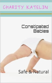 Fixing Constipated Babies - Natural and Safe ebook by Charity Katelin