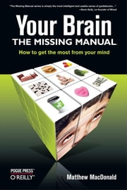 Your Brain: The Missing Manual - The Missing Manual ebook by Matthew MacDonald