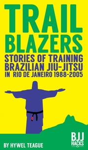 TRAILBLAZERS Stories of Training Brazilian Jiu-Jitsu in Rio de Janeiro 1988-2005 ekitaplar by Hywel Teague