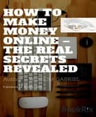 How to Make Money Online - The Real Secrets Revealed ebook by Wisdom Gabriel