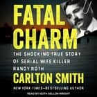 Fatal Charm - The Shocking True Story of Serial Wife Killer Randy Roth audiobook by Carlton Smith