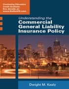 Understanding the Commercial General Liability Insurance Policy ebook by Dwight Kealy