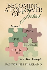 Becoming a Follower of Jesus - Learn to Live, Pray, Study, and Manage as a True Disciple ebook by Pastor Jim Kirkland