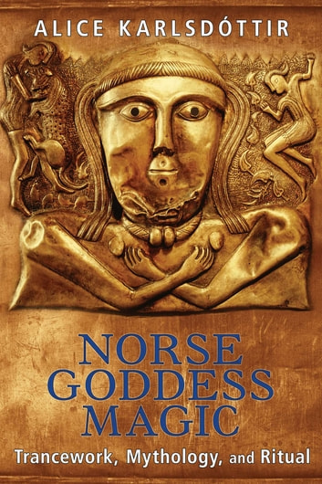 Norse Goddess Magic - Trancework, Mythology, and Ritual ebook by Alice Karlsdóttir