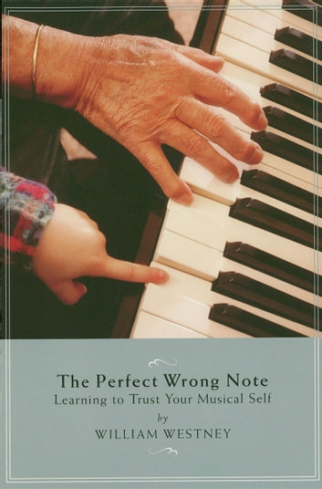 The Perfect Wrong Note - Learning to Trust Your Musical Self ebook by William Westney