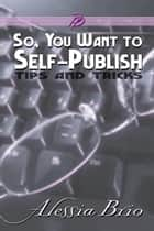 So, You Want to Self-Publish ebook by Alessia Brio