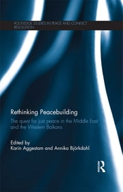 Rethinking Peacebuilding - The Quest for Just Peace in the Middle East and the Western Balkans ebook by Karin Aggestam,Annika Björkdahl