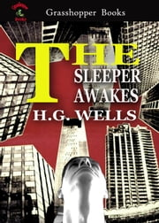 "THE SLEEPER AWAKES - A REVISED VERSION OF ""WHEN THE SLEEPER WAKES"" ebook by H.G. WELLS"