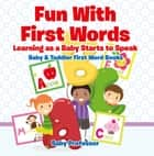 Fun With First Words. Learning as a Baby Starts to Speak. - Baby & Toddler First Word Books ebook by Baby Professor