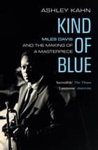 Kind Of Blue - Miles Davis and the Making of a Masterpiece ebook by Ashley Kahn