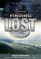 Finding Lost - Season Five: The Unofficial Guide ebook by Stafford, Nikki