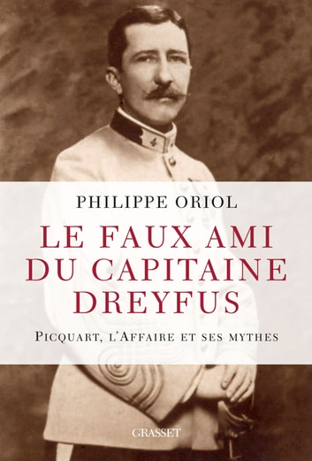 Le faux ami du capitaine Dreyfus - Picquart, l'Affaire et ses mythes ebook by Philippe Oriol