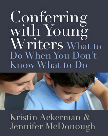 Conferring with Young Writers - What to Do When You Don't Know What to Do ebook by Kristin Ackerman,Jennifer McDonough