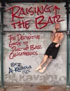 Raising the Bar - The Definitive Guide to Bar Calisthenics ebook by Al Kavadlo
