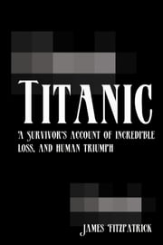Titanic - A Survivor's Account of Incredible Loss, and Human Triumph ebook by James Fitzpatrick