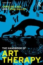 The Handbook of Art Therapy ebook by Caroline Case, Tessa Dalley