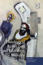Theological Reflection and Education for Ministry - The Search for Integration in Theology ebook by Professor John E Paver,Revd Jeff Astley,Revd Canon Leslie J Francis,Very Revd Prof Martyn Percy,Dr Nicola Slee