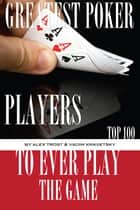 Greatest Poker Players to Ever Play the Game: Top 100 ebook by alex trostanetskiy