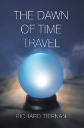 THE DAWN OF TIME TRAVEL ebook by Richard Tiernan