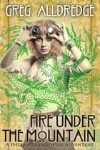 Fire Under the Mountain - A Helena Brandywine Adventure ebook by Greg Alldredge
