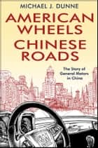 American Wheels, Chinese Roads - The Story of General Motors in China ebook by Michael J. Dunne