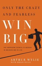 Only the Crazy and Fearless Win BIG! - The Surprising Secrets to Success in Business and in Life ebook by Arthur Wylie,Brian Nicol