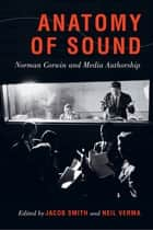 Anatomy of Sound - Norman Corwin and Media Authorship ebook by Jacob Smith, Neil Verma