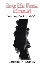 Save Me from Myself! - Journey Back to God… ebook by Christina Stanley