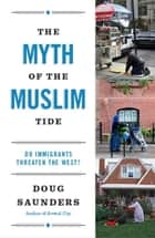 The Myth of the Muslim Tide ebook by Doug Saunders