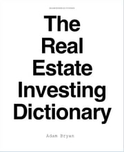 The Real Estate Investing Dictionary ebook by Adam Bryan