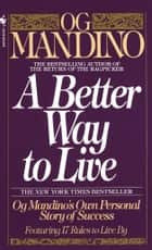 A Better Way to Live - Og Mandino's Own Personal Story of Success Featuring 17 Rules to Live By ebook by Og Mandino