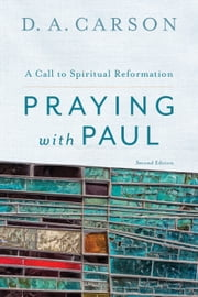 Praying with Paul - A Call to Spiritual Reformation ebook by D. A. Carson
