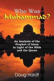 Who Was Muhammad? - An Analysis of the Prophet of Islam in Light of the Bible and the Quran ebook by Doug Hardt