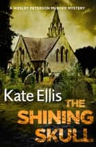The Shining Skull - Book 11 in the DI Wesley Peterson crime series ebook by Kate Ellis