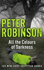 All the Colours of Darkness - DCI Banks 18 ebook by Peter Robinson