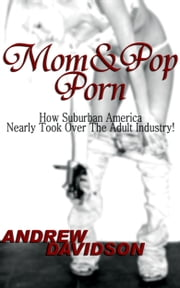 Mom and Pop Porn, How Suburban America Nearly Took Over The Adult Industry! ebook by Andrew Davidson