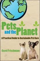 Pets and the Planet - A Practical Guide to Sustainable Pet Care ebook by Carol Frischmann