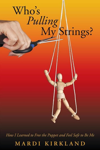 Who'S Pulling My Strings? - How I Learned to Free the Puppet and Feel Safe to Be Me ebook by Mardi Kirkland