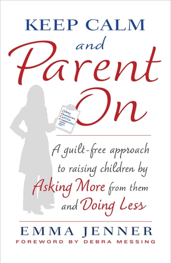 Keep Calm and Parent On - A Guilt-Free Approach to Raising Children by Asking More from Them and Doing Less ebook by Emma Jenner
