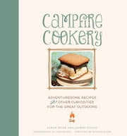 Campfire Cookery - Adventuresome Recipes and Other Curiosities for the Great Outdoors ebook by Sarah Huck,Jaimee Young,Tara Donne Photography