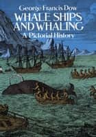Whale Ships and Whaling - A Pictorial History eBook by George Francis Dow