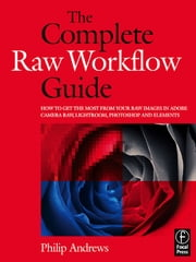 The Complete Raw Workflow Guide - How to get the most from your raw images in Adobe Camera Raw, Lightroom, Photoshop, and Elements ebook by Philip Andrews