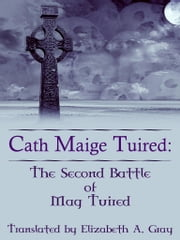 Cath Maige Tuired: The Second Battle Of Mag Tuired ebook by Elizabeth A. Gray