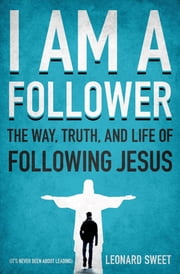 I Am a Follower - The Way, Truth, and Life of Following Jesus ebook by Leonard Sweet