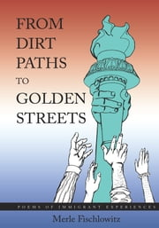 From Dirt Paths to Golden Streets - Poems of Immigrant Experiences ebook by Merle Fischlowitz